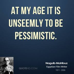 Naguib Mahfouz - At my age it is unseemly to be pessimistic.