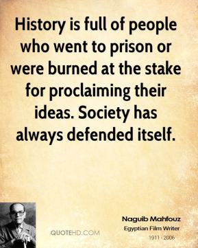 Naguib Mahfouz - History is full of people who went to prison or were burned at the stake for proclaiming their ideas. Society has always defended itself.