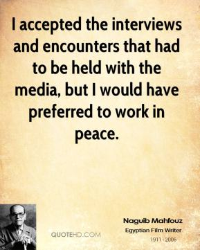 Naguib Mahfouz - I accepted the interviews and encounters that had to be held with the media, but I would have preferred to work in peace.