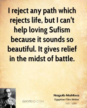 Naguib Mahfouz - I reject any path which rejects life, but I can't help loving Sufism because it sounds so beautiful. It gives relief in the midst of battle.