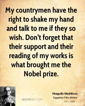 My countrymen have the right to shake my hand and talk to me if they so wish. Don't forget that their support and their reading of my works is what brought me the Nobel prize.