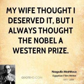My wife thought I deserved it, but I always thought the Nobel a Western prize.