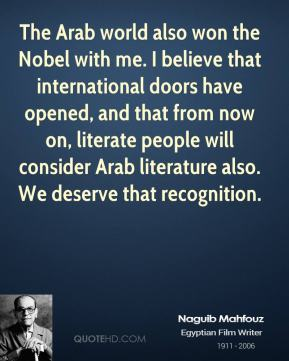 The Arab world also won the Nobel with me. I believe that international doors have opened, and that from now on, literate people will consider Arab literature also. We deserve that recognition.