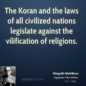 Naguib Mahfouz - The Koran and the laws of all civilized nations legislate against the vilification of religions.