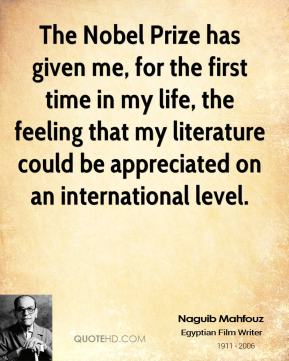 The Nobel Prize has given me, for the first time in my life, the feeling that my literature could be appreciated on an international level.