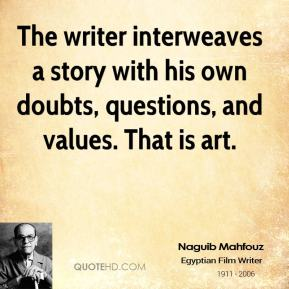 Naguib Mahfouz - The writer interweaves a story with his own doubts, questions, and values. That is art.