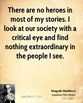 There are no heroes in most of my stories. I look at our society with a critical eye and find nothing extraordinary in the people I see.