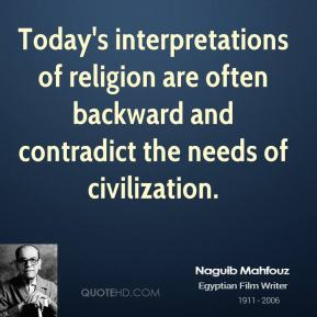 Naguib Mahfouz - Today's interpretations of religion are often backward and contradict the needs of civilization.