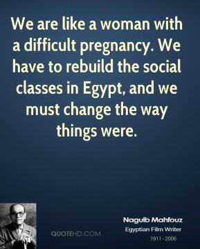 We are like a woman with a difficult pregnancy. We have to rebuild the social classes in Egypt, and we must change the way things were.