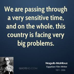 We are passing through a very sensitive time, and on the whole, this country is facing very big problems.
