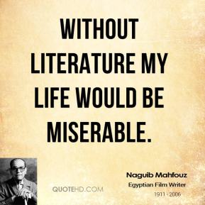 Without literature my life would be miserable.