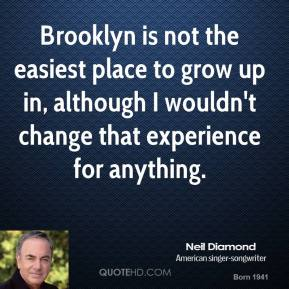 Brooklyn is not the easiest place to grow up in, although I wouldn't change that experience for anything.
