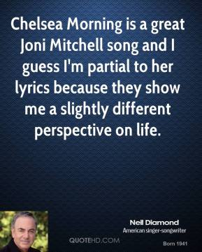Neil Diamond - Chelsea Morning is a great Joni Mitchell song and I guess I'm partial to her lyrics because they show me a slightly different perspective on life.