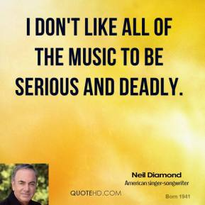 I don't like all of the music to be serious and deadly.