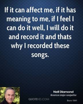 If it can affect me, if it has meaning to me, if I feel I can do it well, I will do it and record it and thats why I recorded these songs.
