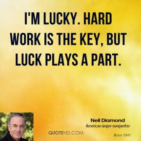 I'm lucky. Hard work is the key, but luck plays a part.