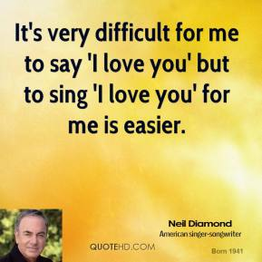 Neil Diamond - It's very difficult for me to say 'I love you' but to sing 'I love you' for me is easier.