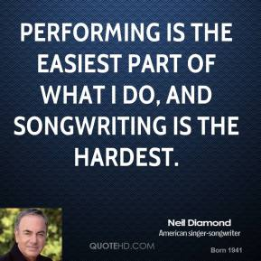 Performing is the easiest part of what I do, and songwriting is the hardest.