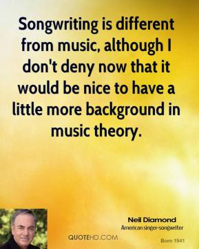 Neil Diamond - Songwriting is different from music, although I don't deny now that it would be nice to have a little more background in music theory.