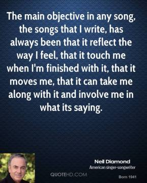 Neil Diamond - The main objective in any song, the songs that I write, has always been that it reflect the way I feel, that it touch me when I'm finished with it, that it moves me, that it can take me along with it and involve me in what its saying.