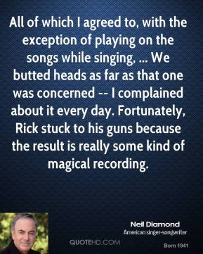 Neil Diamond  - All of which I agreed to, with the exception of playing on the songs while singing, ... We butted heads as far as that one was concerned -- I complained about it every day. Fortunately, Rick stuck to his guns because the result is really some kind of magical recording.
