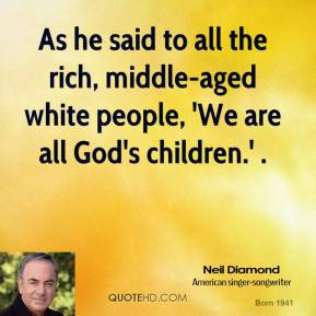 Neil Diamond  - As he said to all the rich, middle-aged white people, 'We are all God's children.' .