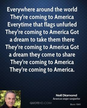 Neil Diamond  - Everywhere around the world They're coming to America Everytime that flags unfurled They're coming to America Got a dream to take them there They're coming to America Got a dream they come to share They're coming to America They're coming to America.