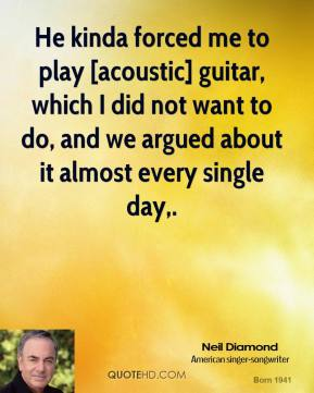 Neil Diamond  - He kinda forced me to play [acoustic] guitar, which I did not want to do, and we argued about it almost every single day.
