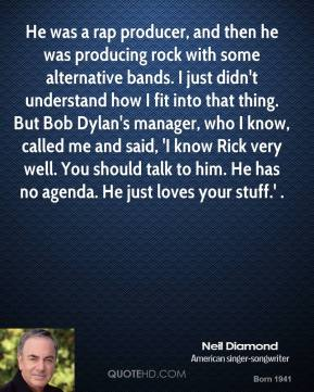 Neil Diamond  - He was a rap producer, and then he was producing rock with some alternative bands. I just didn't understand how I fit into that thing. But Bob Dylan's manager, who I know, called me and said, 'I know Rick very well. You should talk to him. He has no agenda. He just loves your stuff.' .