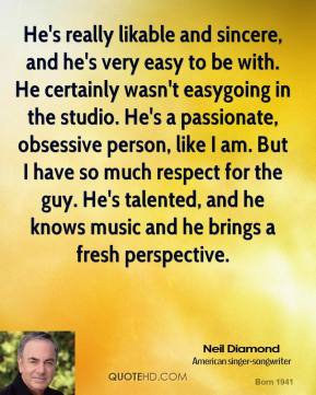 Neil Diamond  - He's really likable and sincere, and he's very easy to be with. He certainly wasn't easygoing in the studio. He's a passionate, obsessive person, like I am. But I have so much respect for the guy. He's talented, and he knows music and he brings a fresh perspective.