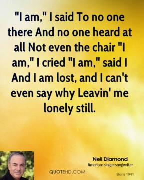 "Neil Diamond  - ""I am,"" I said To no one there And no one heard at all Not even the chair ""I am,"" I cried ""I am,"" said I And I am lost, and I can't even say why Leavin' me lonely still."