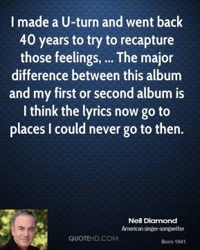 Neil Diamond  - I made a U-turn and went back 40 years to try to recapture those feelings, ... The major difference between this album and my first or second album is I think the lyrics now go to places I could never go to then.