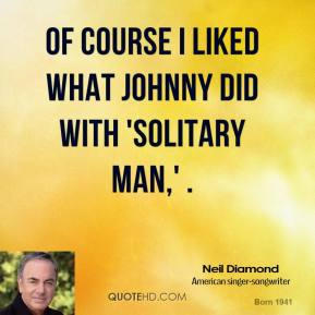 Of course I liked what Johnny did with 'Solitary Man,' .