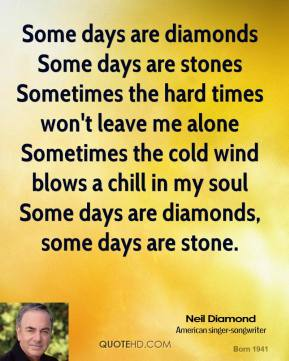 Neil Diamond  - Some days are diamonds Some days are stones Sometimes the hard times won't leave me alone Sometimes the cold wind blows a chill in my soul Some days are diamonds, some days are stone.