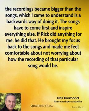 the recordings became bigger than the songs, which I came to understand is a backwards way of doing it. The songs have to come first and inspire everything else. If Rick did anything for me, he did that. He brought my focus back to the songs and made me feel comfortable about not worrying about how the recording of that particular song would be.