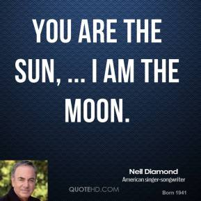 You are the sun, ... I am the moon.