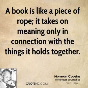 A book is like a piece of rope; it takes on meaning only in connection with the things it holds together.