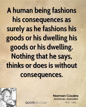 A human being fashions his consequences as surely as he fashions his goods or his dwelling his goods or his dwelling. Nothing that he says, thinks or does is without consequences.