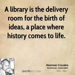 A library is the delivery room for the birth of ideas, a place where history comes to life.