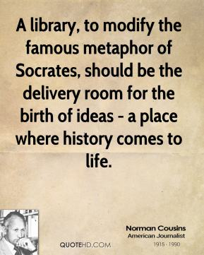 Norman Cousins - A library, to modify the famous metaphor of Socrates, should be the delivery room for the birth of ideas - a place where history comes to life.