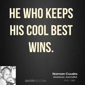 Norman Cousins - He who keeps his cool best wins.