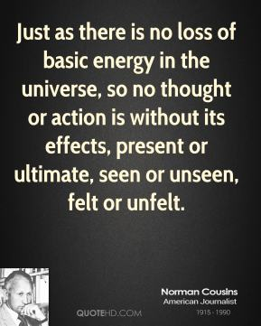 Just as there is no loss of basic energy in the universe, so no thought or action is without its effects, present or ultimate, seen or unseen, felt or unfelt.