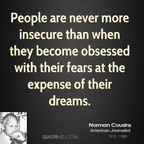 Norman Cousins - People are never more insecure than when they become obsessed with their fears at the expense of their dreams.