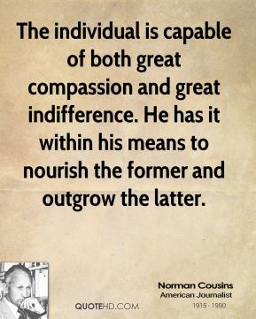 Norman Cousins - The individual is capable of both great compassion and great indifference. He has it within his means to nourish the former and outgrow the latter.