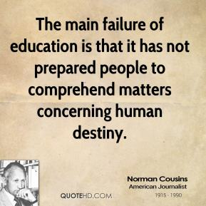 Norman Cousins - The main failure of education is that it has not prepared people to comprehend matters concerning human destiny.