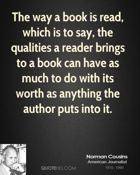 Norman Cousins - The way a book is read, which is to say, the qualities a reader brings to a book can have as much to do with its worth as anything the author puts into it.
