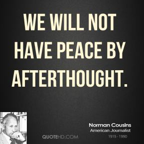Norman Cousins - We will not have peace by afterthought.