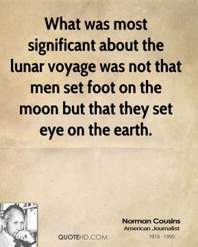 Norman Cousins - What was most significant about the lunar voyage was not that men set foot on the moon but that they set eye on the earth.