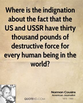 Norman Cousins - Where is the indignation about the fact that the US and USSR have thirty thousand pounds of destructive force for every human being in the world?