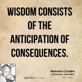 Norman Cousins - Wisdom consists of the anticipation of consequences.